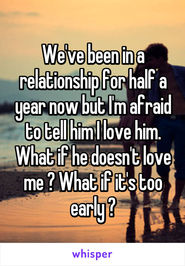 We've been in a relationship for half a year now but I'm afraid to tell him I love him. What if he doesn't love me ? What if it's too early ?