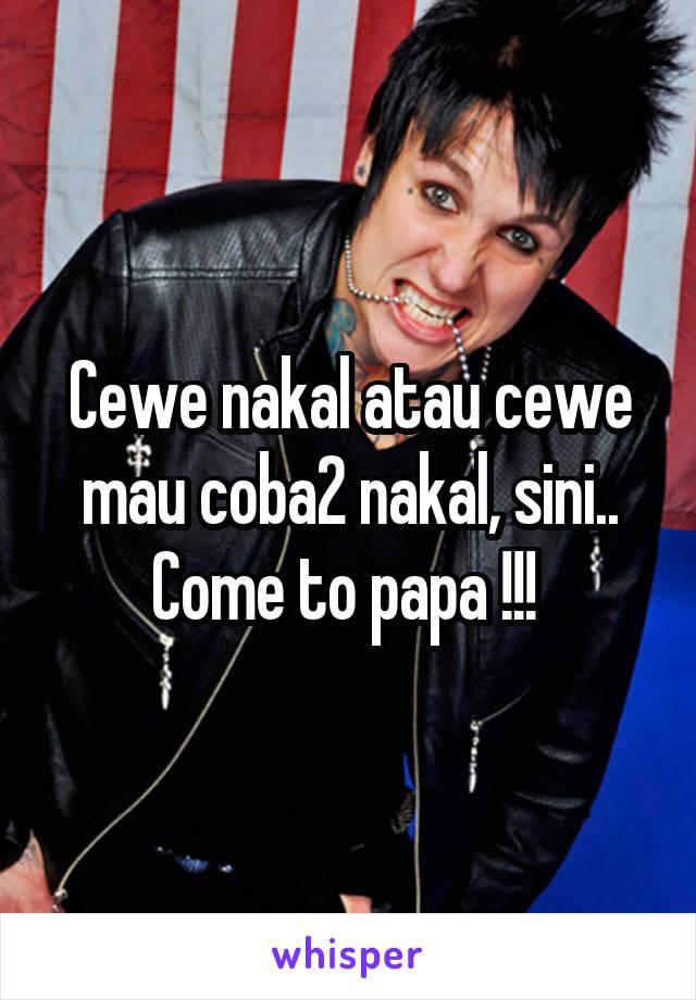 Cewe nakal atau cewe mau coba2 nakal, sini.. Come to papa !!!