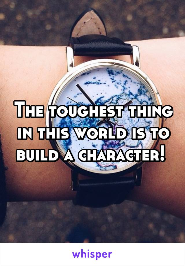 The toughest thing in this world is to build a character!