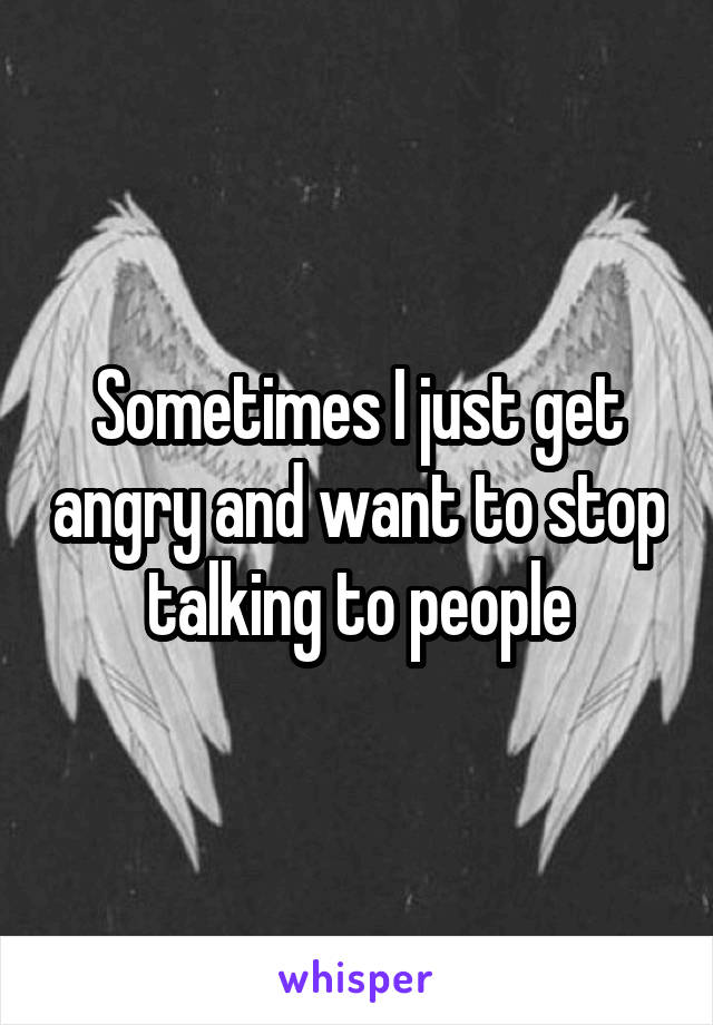 Sometimes I just get angry and want to stop talking to people
