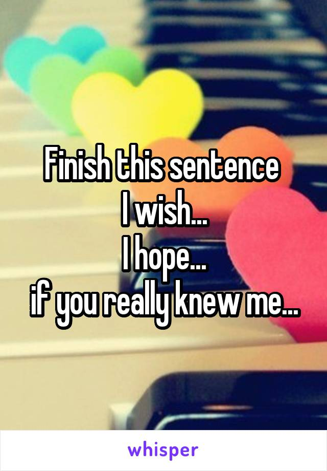 Finish this sentence  I wish... I hope... if you really knew me...