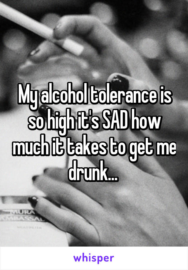 My alcohol tolerance is so high it's SAD how much it takes to get me drunk...