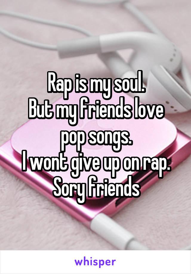 Rap is my soul. But my friends love pop songs. I wont give up on rap. Sory friends