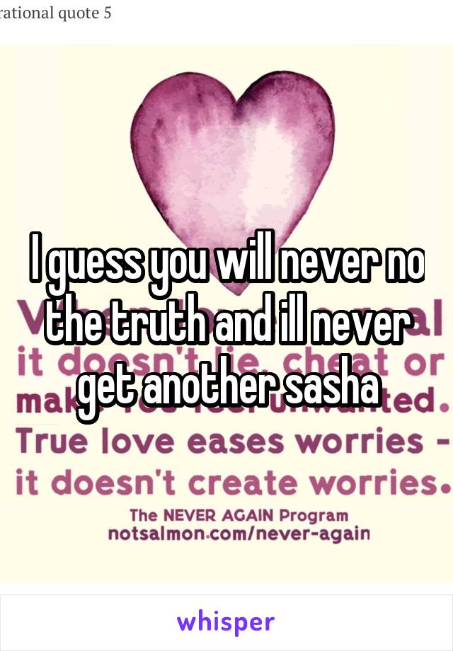 I guess you will never no the truth and ill never get another sasha