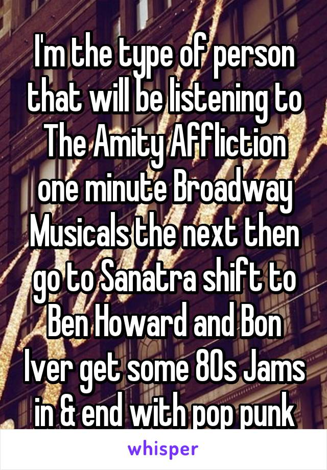 I'm the type of person that will be listening to The Amity Affliction one minute Broadway Musicals the next then go to Sanatra shift to Ben Howard and Bon Iver get some 80s Jams in & end with pop punk