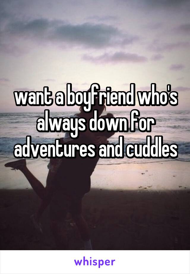 want a boyfriend who's always down for adventures and cuddles
