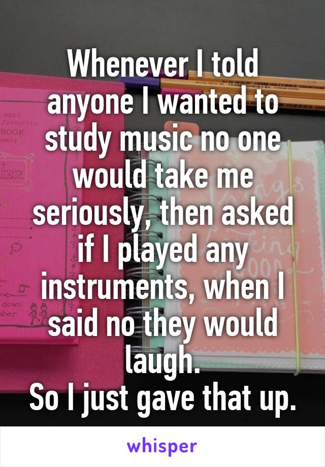 Whenever I told anyone I wanted to study music no one would take me seriously, then asked if I played any instruments, when I said no they would laugh. So I just gave that up.