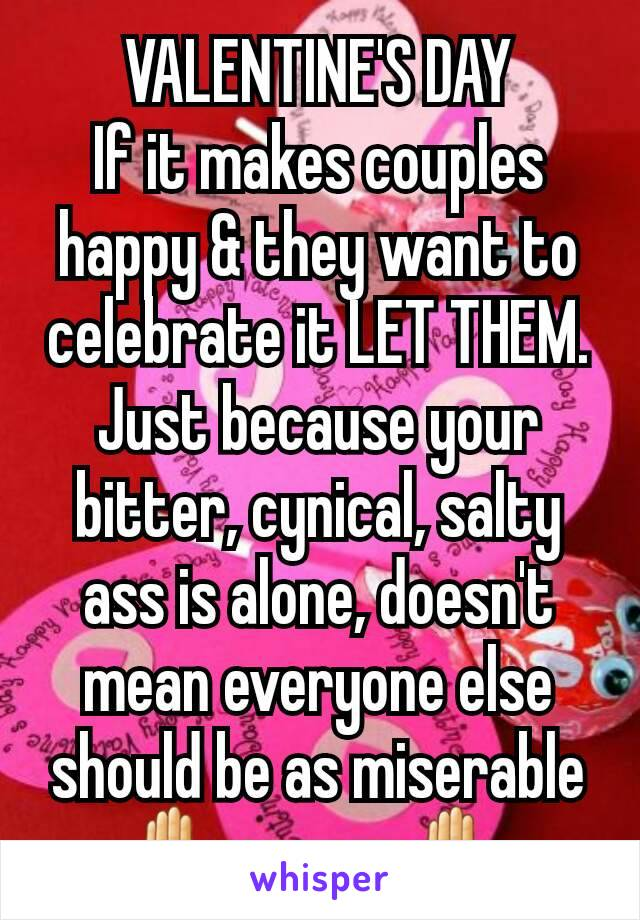 VALENTINE'S DAY If it makes couples happy & they want to celebrate it LET THEM. Just because your bitter, cynical, salty ass is alone, doesn't mean everyone else should be as miserable ✋as you. ✋