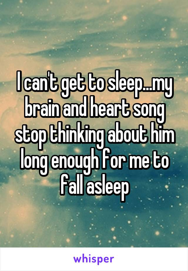 I can't get to sleep...my brain and heart song stop thinking about him long enough for me to fall asleep