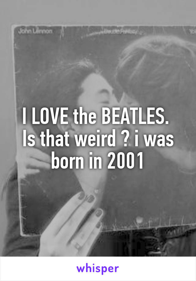 I LOVE the BEATLES.  Is that weird ? i was born in 2001