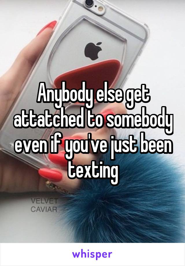 Anybody else get attatched to somebody even if you've just been texting