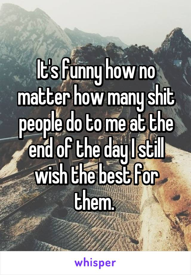 It's funny how no matter how many shit people do to me at the end of the day I still wish the best for them.