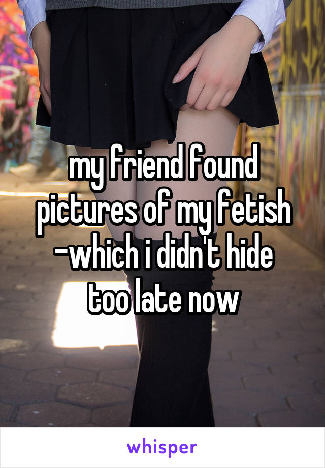 my friend found pictures of my fetish -which i didn't hide too late now