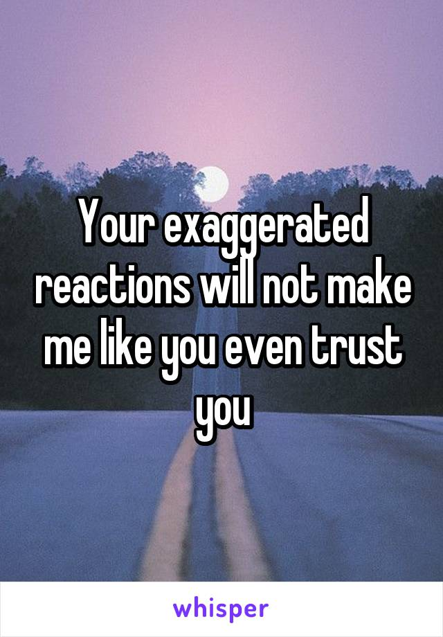 Your exaggerated reactions will not make me like you even trust you