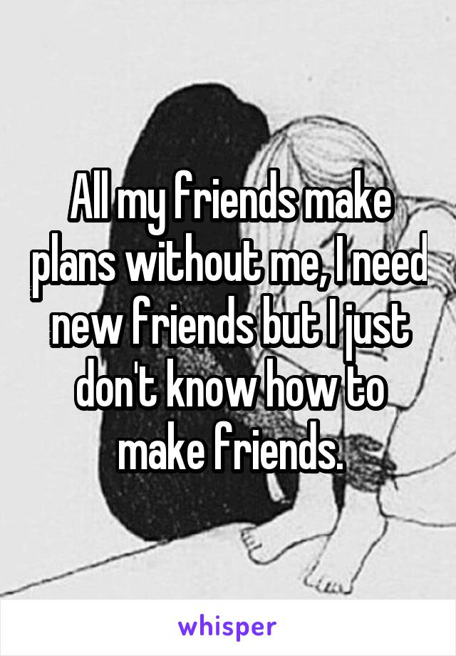 All my friends make plans without me, I need new friends but I just don't know how to make friends.