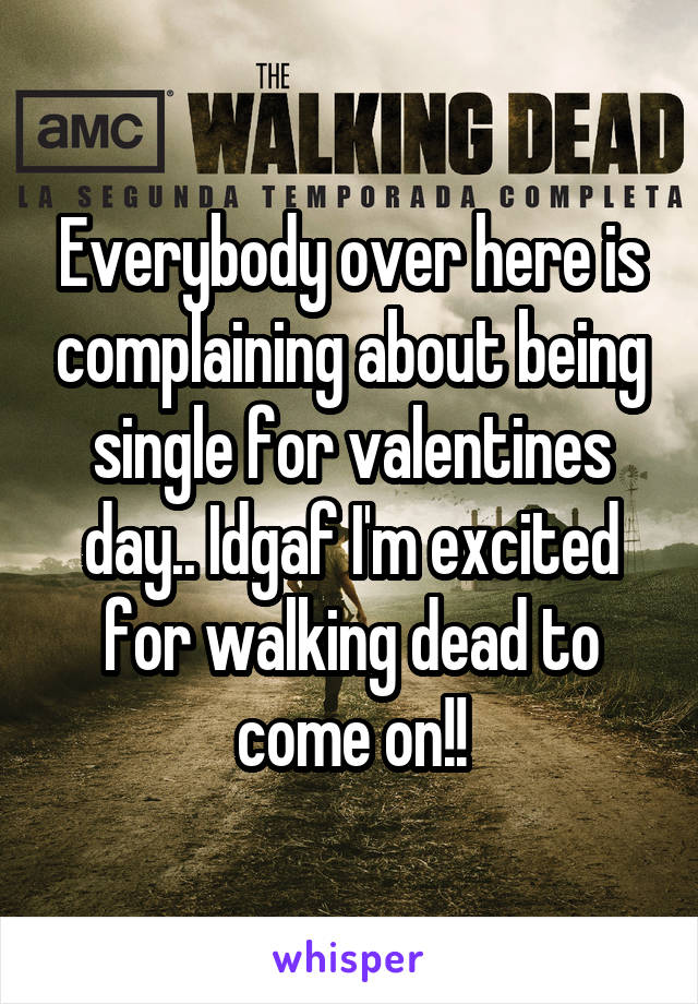 Everybody over here is complaining about being single for valentines day.. Idgaf I'm excited for walking dead to come on!!