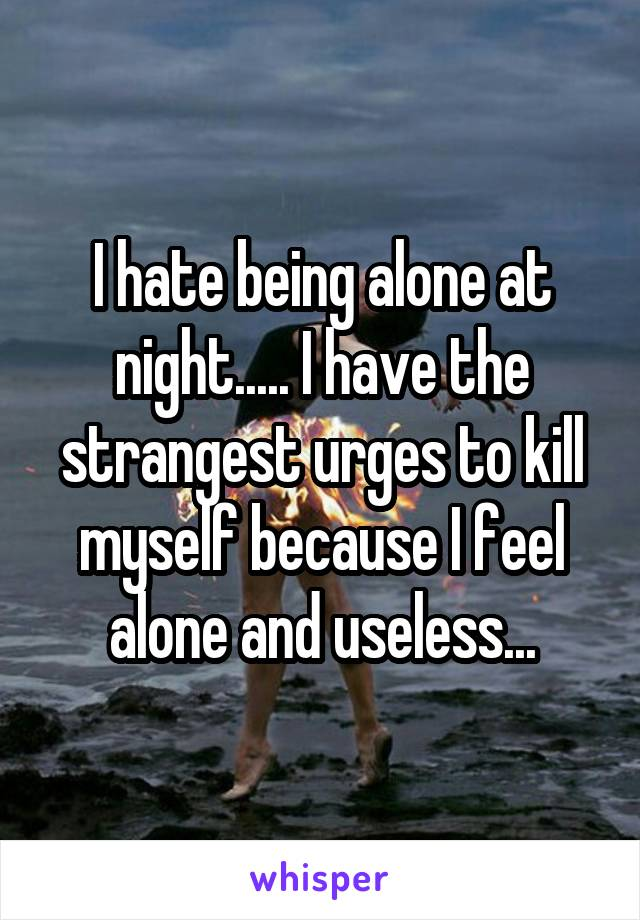 I hate being alone at night..... I have the strangest urges to kill myself because I feel alone and useless...