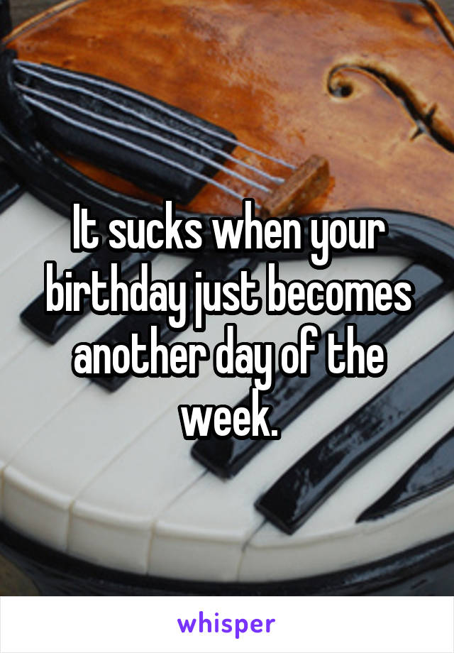 It sucks when your birthday just becomes another day of the week.