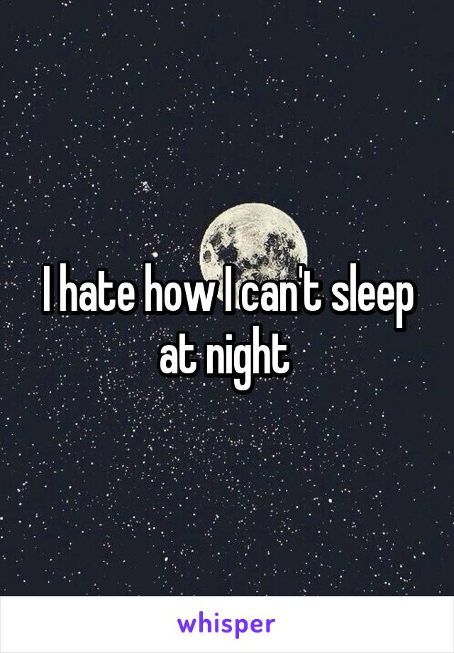 I hate how I can't sleep at night