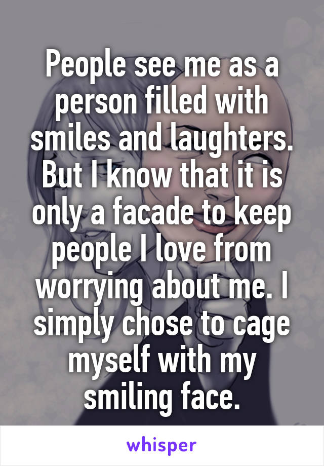 People see me as a person filled with smiles and laughters. But I know that it is only a facade to keep people I love from worrying about me. I simply chose to cage myself with my smiling face.