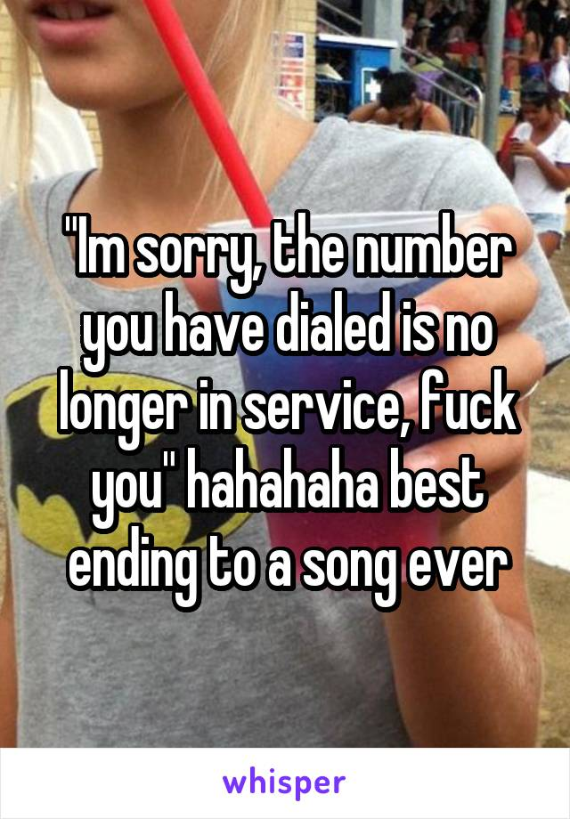 """Im sorry, the number you have dialed is no longer in service, fuck you"" hahahaha best ending to a song ever"