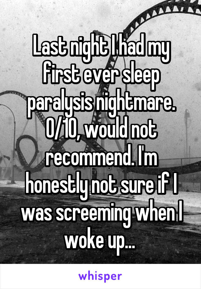 Last night I had my first ever sleep paralysis nightmare. 0/10, would not recommend. I'm honestly not sure if I was screeming when I woke up...