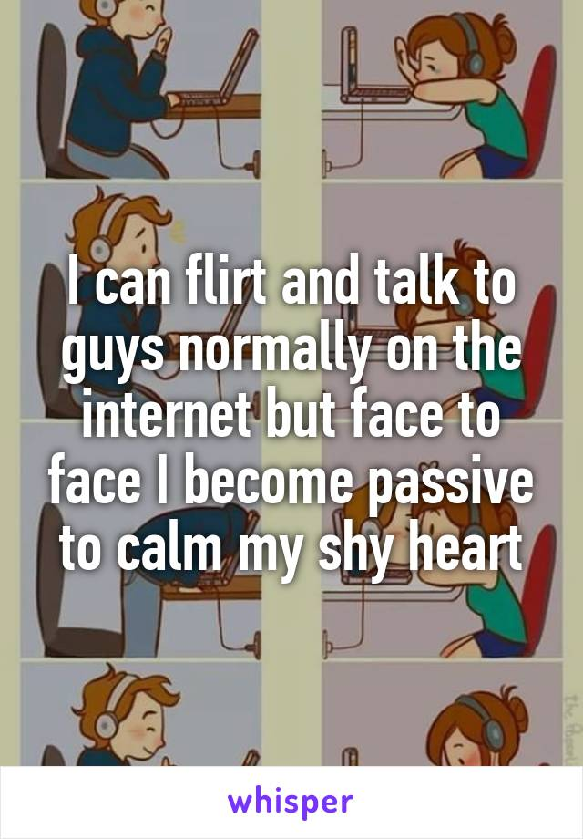 I can flirt and talk to guys normally on the internet but face to face I become passive to calm my shy heart