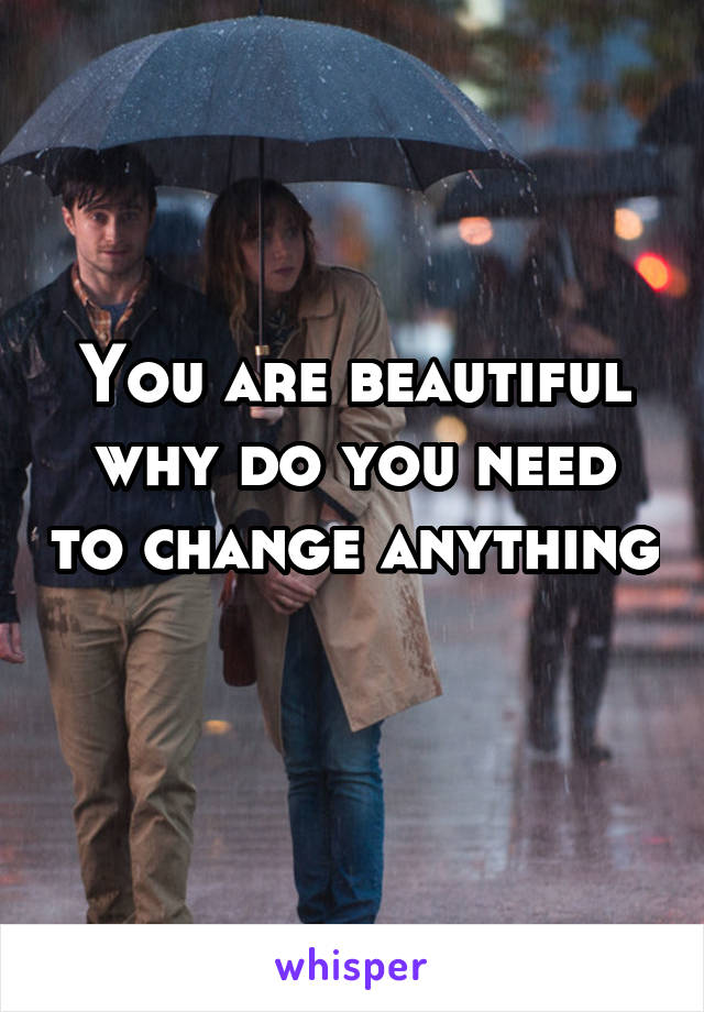 You are beautiful why do you need to change anything