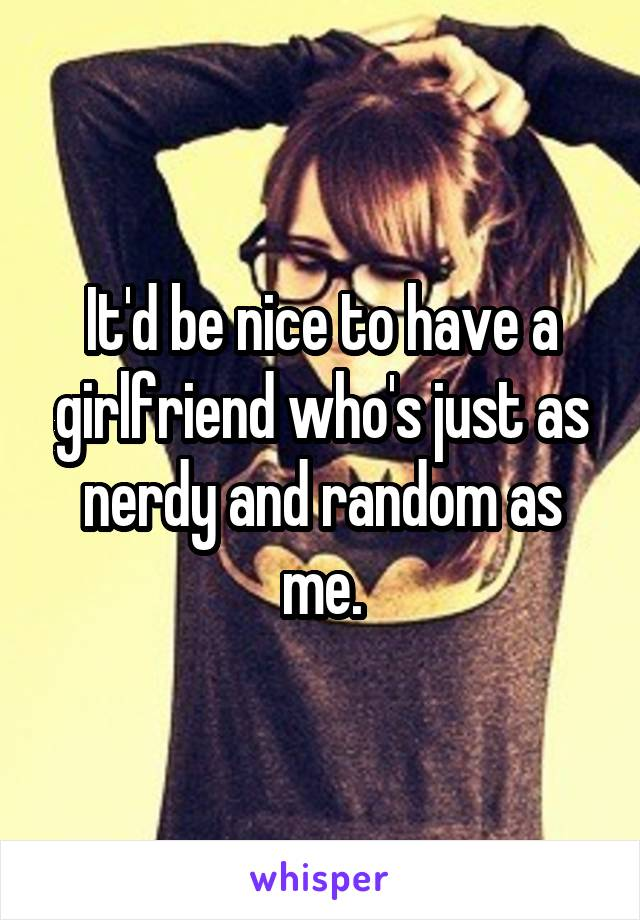 It'd be nice to have a girlfriend who's just as nerdy and random as me.