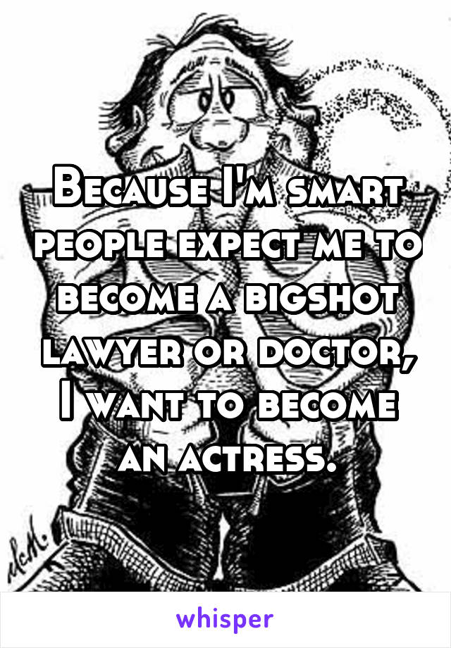 Because I'm smart people expect me to become a bigshot lawyer or doctor, I want to become an actress.