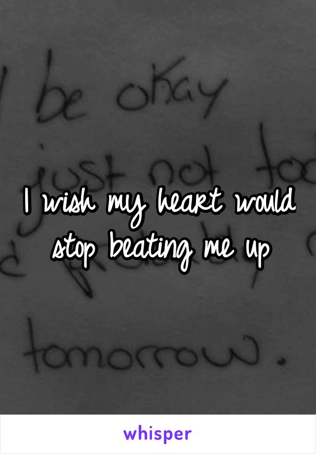 I wish my heart would stop beating me up