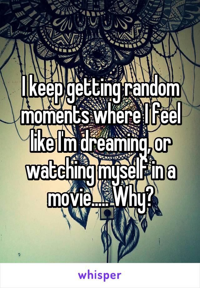 I keep getting random moments where I feel like I'm dreaming, or watching myself in a movie..... Why?