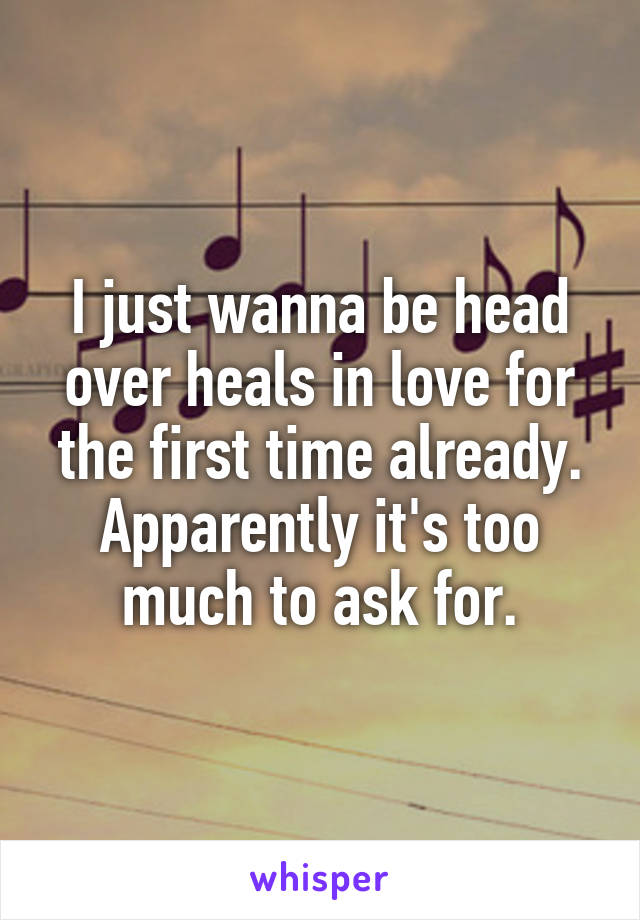 I just wanna be head over heals in love for the first time already. Apparently it's too much to ask for.