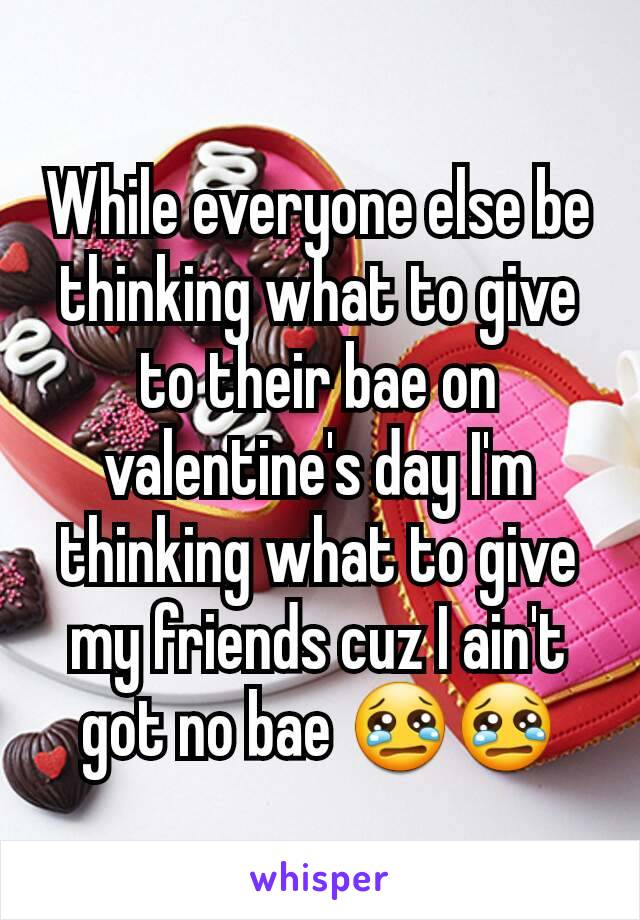 While everyone else be thinking what to give to their bae on valentine's day I'm thinking what to give my friends cuz I ain't got no bae 😢😢