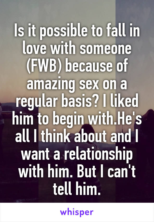 Is it possible to fall in love with someone (FWB) because of amazing sex on a regular basis? I liked him to begin with.He's all I think about and I want a relationship with him. But I can't tell him.