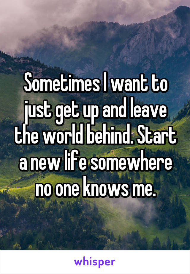 Sometimes I want to just get up and leave the world behind. Start a new life somewhere no one knows me.