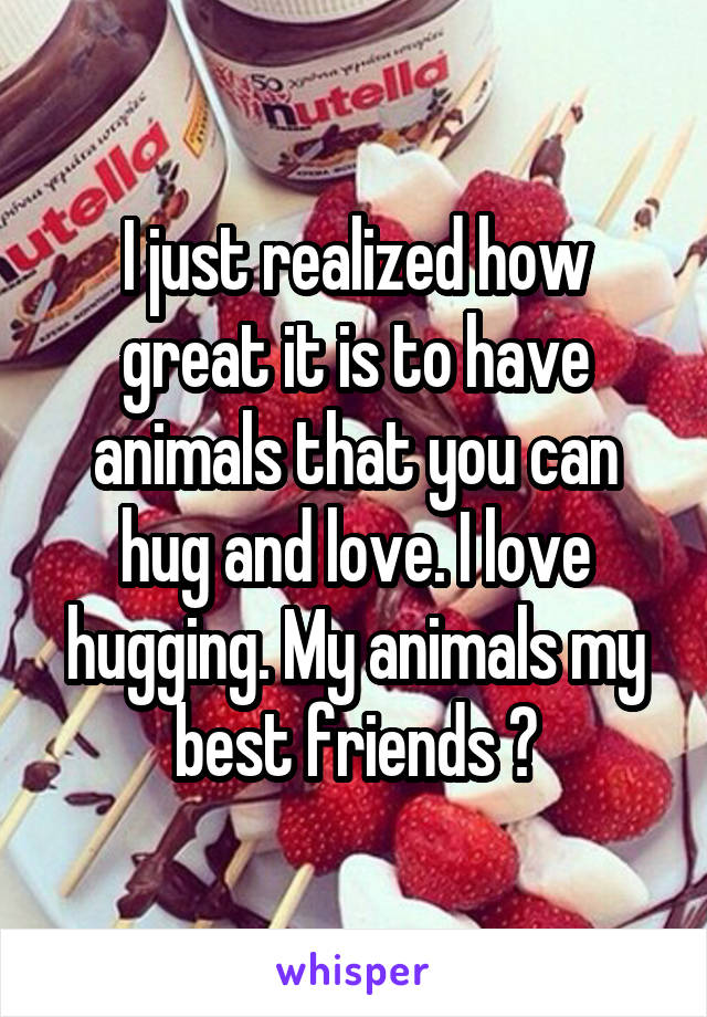I just realized how great it is to have animals that you can hug and love. I love hugging. My animals my best friends 🤗