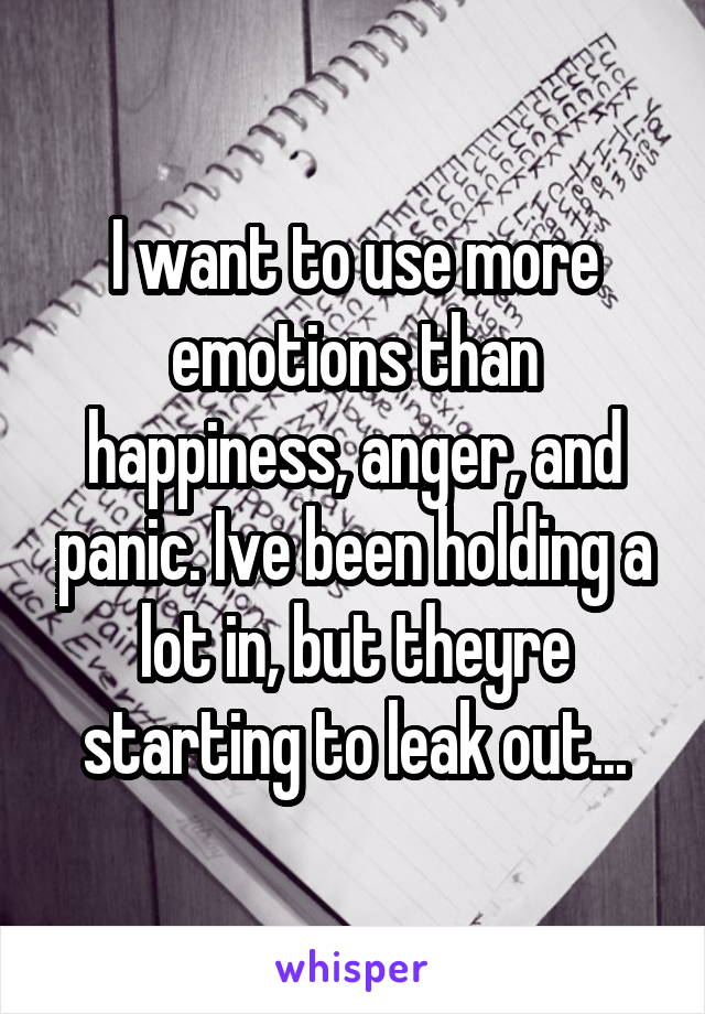 I want to use more emotions than happiness, anger, and panic. Ive been holding a lot in, but theyre starting to leak out...