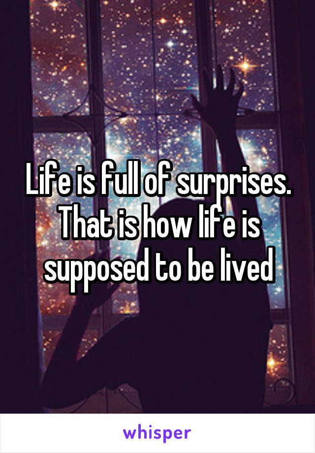 Life is full of surprises. That is how life is supposed to be lived