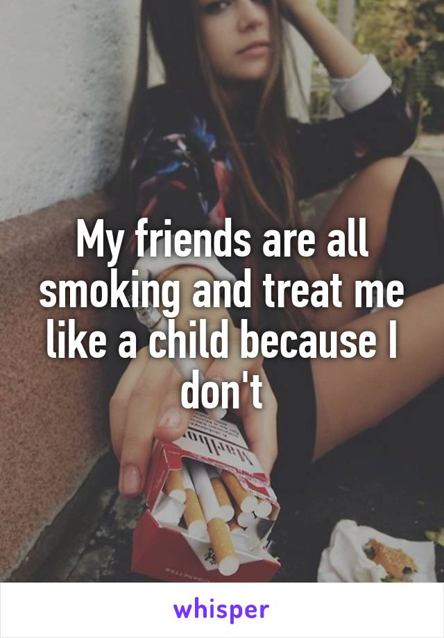 My friends are all smoking and treat me like a child because I don't