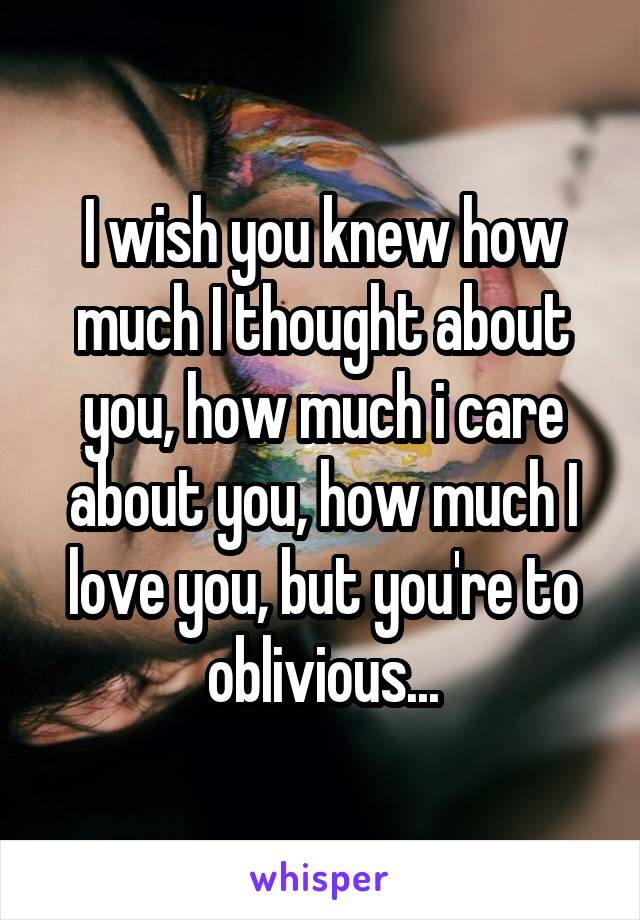 I wish you knew how much I thought about you, how much i care about you, how much I love you, but you're to oblivious...
