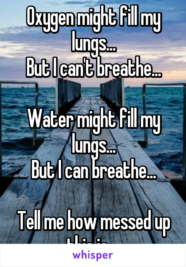 Oxygen might fill my lungs... But I can't breathe...  Water might fill my lungs... But I can breathe...  Tell me how messed up this is...