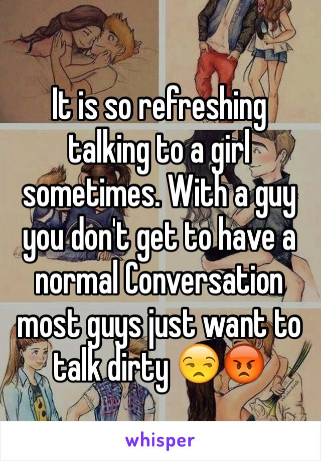 It is so refreshing talking to a girl sometimes. With a guy you don't get to have a normal Conversation most guys just want to talk dirty 😒😡