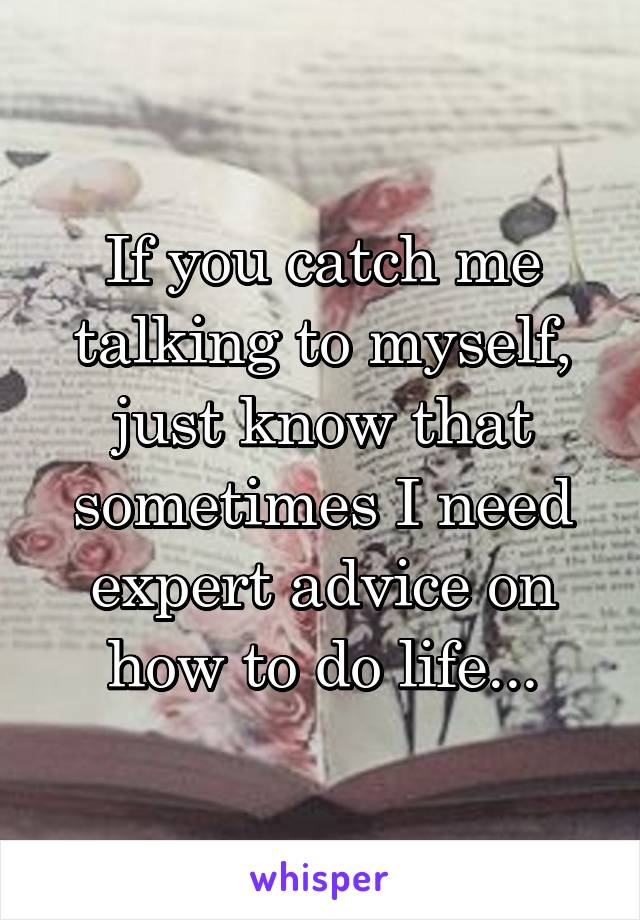 If you catch me talking to myself, just know that sometimes I need expert advice on how to do life...