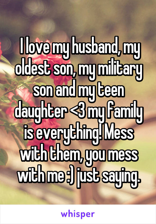 I love my husband, my oldest son, my military son and my teen daughter <3 my family is everything! Mess with them, you mess with me :) just saying.