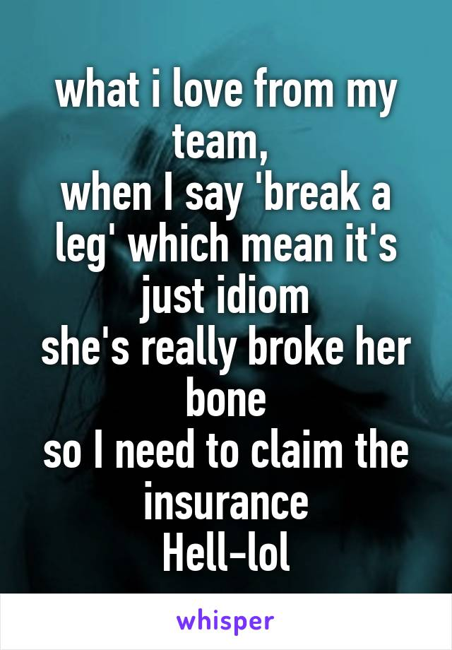 what i love from my team,  when I say 'break a leg' which mean it's just idiom she's really broke her bone so I need to claim the insurance Hell-lol