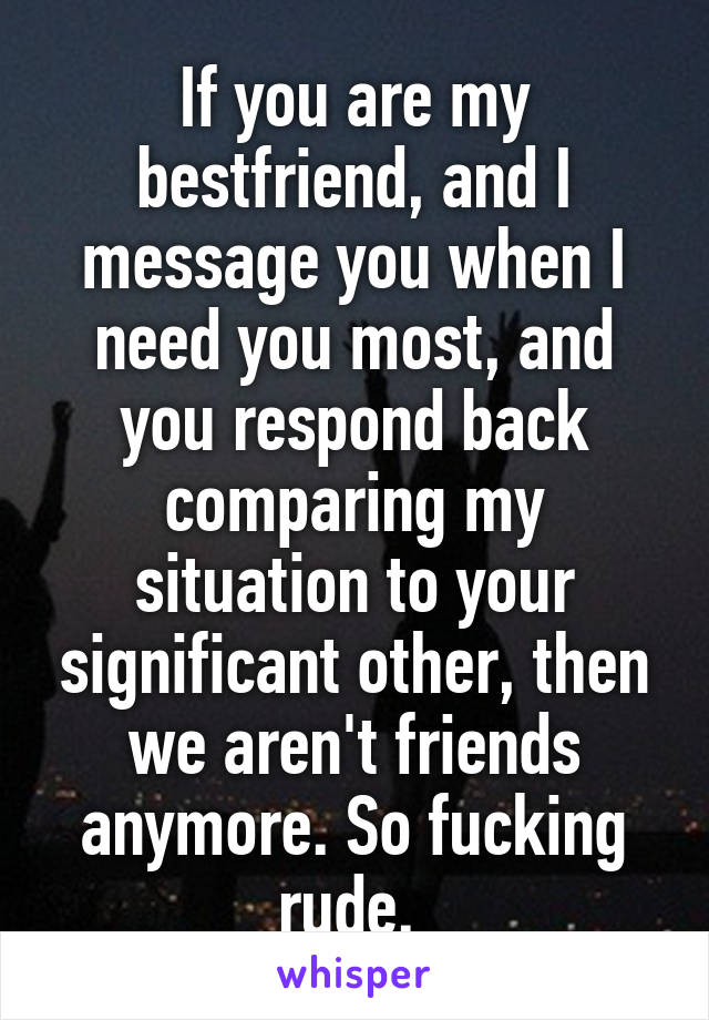 If you are my bestfriend, and I message you when I need you most, and you respond back comparing my situation to your significant other, then we aren't friends anymore. So fucking rude.