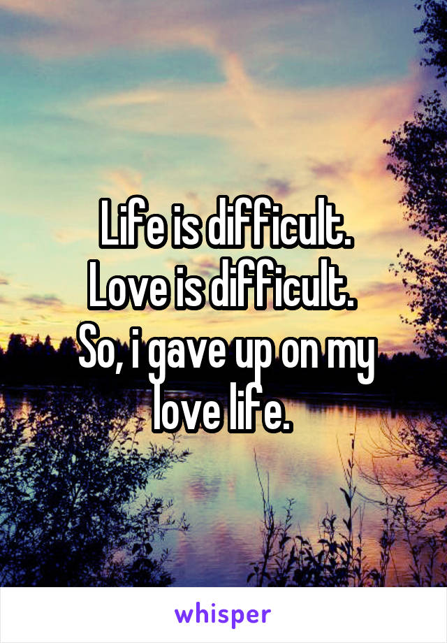 Life is difficult. Love is difficult.  So, i gave up on my love life.
