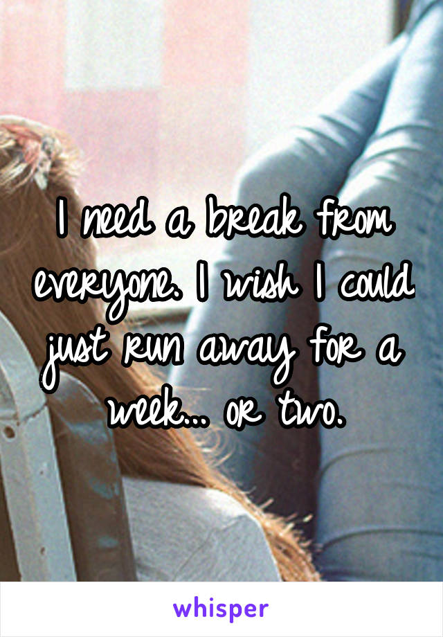 I need a break from everyone. I wish I could just run away for a week... or two.