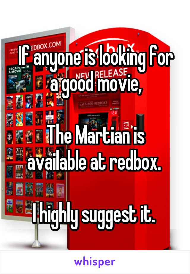 If anyone is looking for a good movie,  The Martian is available at redbox.   I highly suggest it.